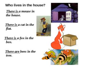 Who lives in the house? There is a mouse in the house. There is a cat in the