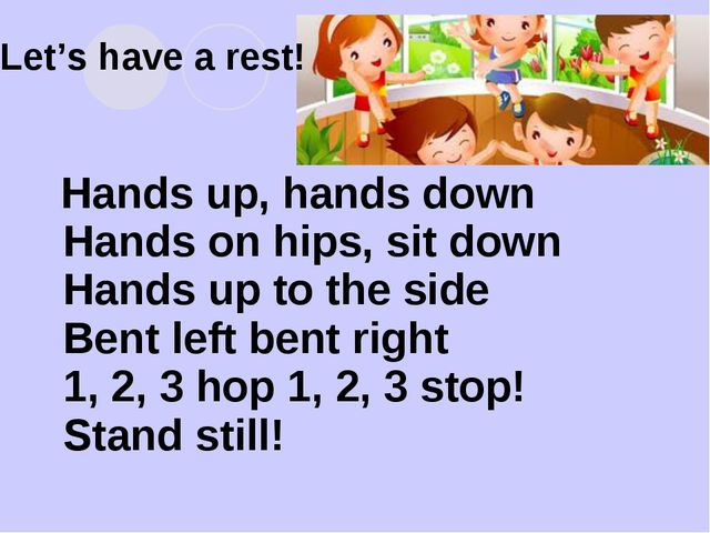 Let's have a rest! Hands up, hands down Hands on hips, sit down Hands up to t...