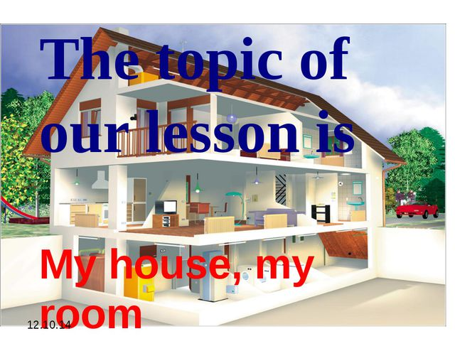 The topic of our lesson is My house, my room 12.10.14