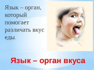 Язык – орган вкуса Язык – орган, который помогает различать вкус еды.