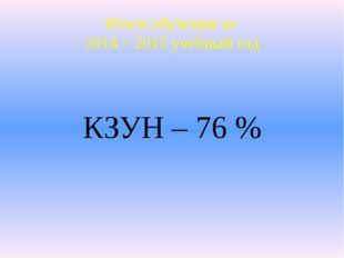 КЗУН – 76 % Итоги обучения за 2014 – 2015 учебный год