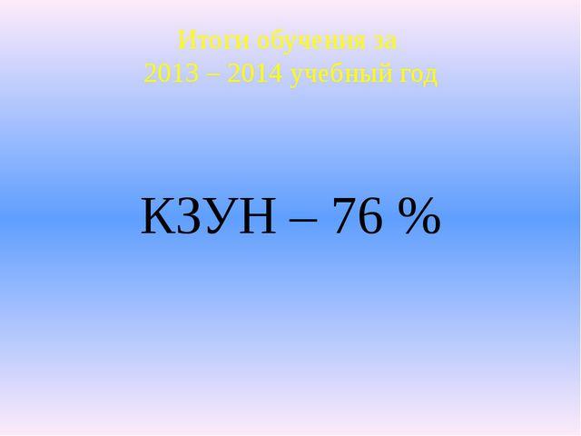 КЗУН – 76 % Итоги обучения за 2013 – 2014 учебный год