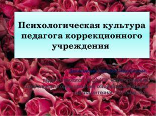 Психологическая культура педагога коррекционного учреждения Данильченко Светл