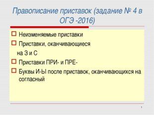 * Правописание приставок (задание № 4 в ОГЭ -2016) Неизменяемые приставки При