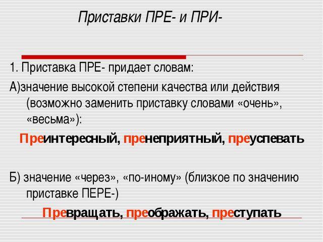 Приставки ПРЕ- и ПРИ- 1. Приставка ПРЕ- придает словам: А)значение высокой ст...