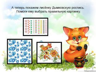 А теперь покажем лисёнку Дымковскую роспись. Помоги ему выбрать правильную ка