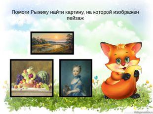 Помоги Рыжику найти картину, на которой изображен пейзаж
