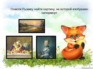 Помоги Рыжику найти картину, на которой изображен натюрморт