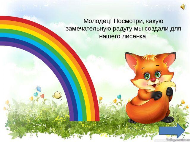 Молодец! Посмотри, какую замечательную радугу мы создали для нашего лисёнка.