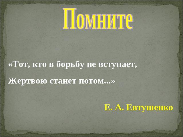 «Тот, кто в борьбу не вступает, Жертвою станет потом...» Е. А. Евтушенко