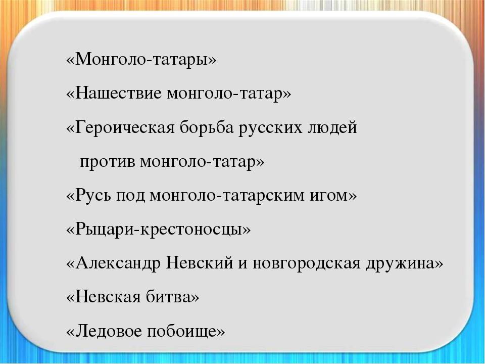 «Монголо-татары» «Нашествие монголо-татар» «Героическая борьба русских лю...