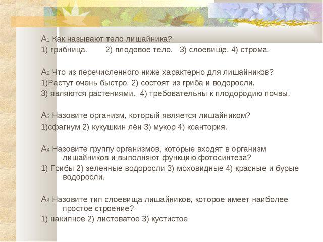 А1 Как называют тело лишайника? 1) грибница. 2) плодовое тело. 3) слоевище. 4...