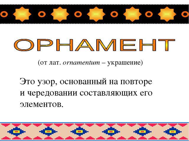 (от лат. оrnamentum – украшение) Это узор, основанный на повторе и чередован...