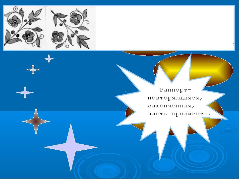 Раппорт- повторяющаяся, законченная, часть орнамента.