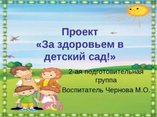 Проект «За здоровьем в детский сад!» 2-ая подготовительная группа Воспитатель