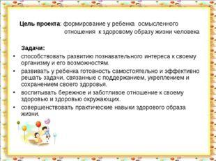 Цель проекта: формирование у ребенка осмысленного отношения к здоровому обра