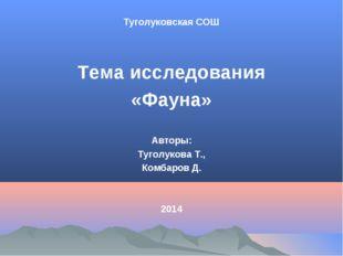 Туголуковская СОШ Тема исследования «Фауна» Авторы: Туголукова Т., Комбаров Д