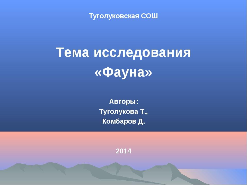 Туголуковская СОШ Тема исследования «Фауна» Авторы: Туголукова Т., Комбаров Д...