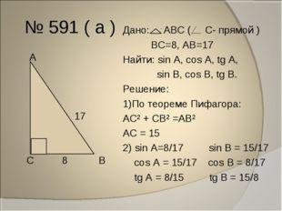 № 591 ( а ) А 17 С 8 В Дано: АВС ( С- прямой ) ВС=8, АВ=17 Найти: sin A, cos