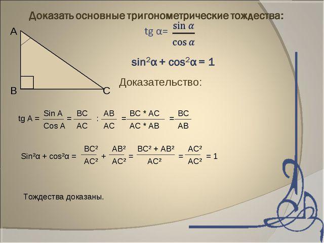 А В С Доказательство: tg A = = : = = Sin A Cos A BC AB AC AC BC * AC AC * AB...