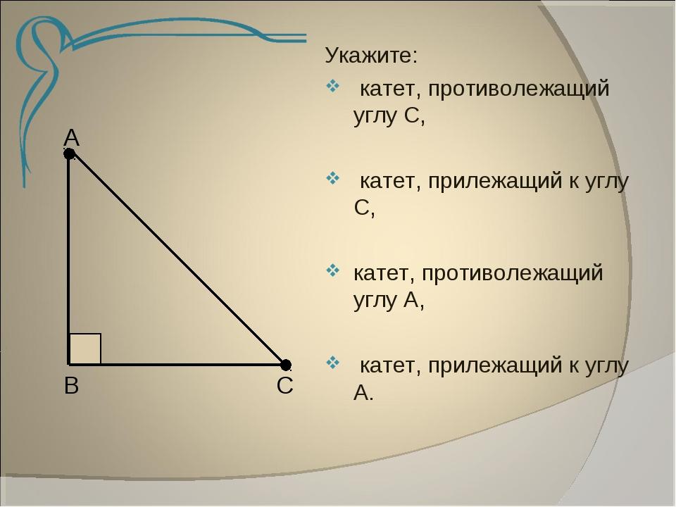 А В С Укажите: катет, противолежащий углу С, катет, прилежащий к углу С, кат...