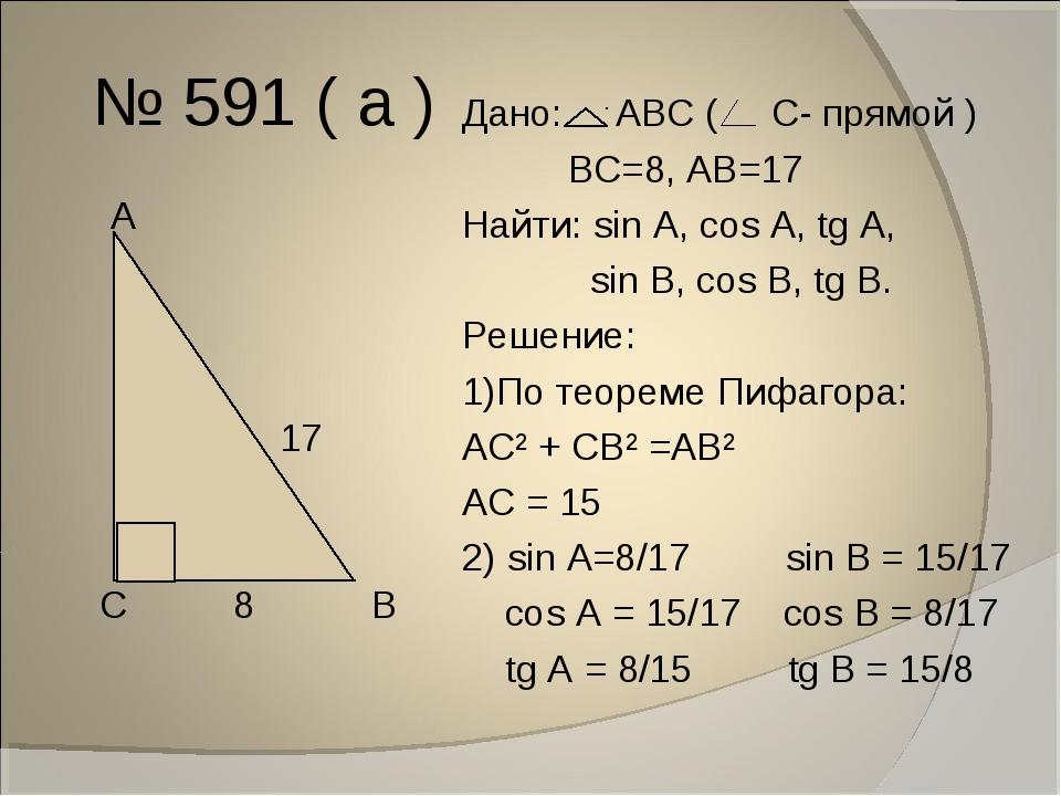 № 591 ( а ) А 17 С 8 В Дано: АВС ( С- прямой ) ВС=8, АВ=17 Найти: sin A, cos...