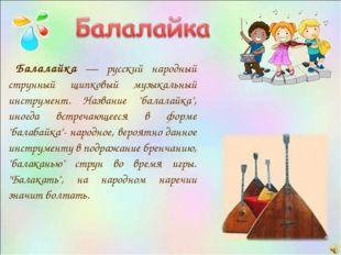 Балалайка — русский народный струнный щипковый музыкальный инструмент. Назва