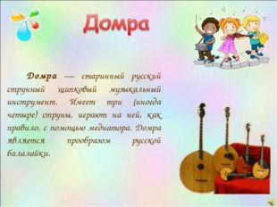 Домра — старинный русский струнный щипковый музыкальный инструмент. Имеет тр
