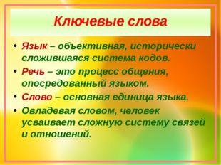 Ключевые слова Язык – объективная, исторически сложившаяся система кодов. Реч