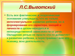 Л.С.Выготский Есть все фактические и теоретические основания утверждать, что
