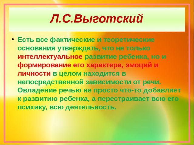 Л.С.Выготский Есть все фактические и теоретические основания утверждать, что...