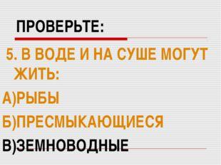 ПРОВЕРЬТЕ: 5. В ВОДЕ И НА СУШЕ МОГУТ ЖИТЬ: А)РЫБЫ Б)ПРЕСМЫКАЮЩИЕСЯ В)ЗЕМНОВОД