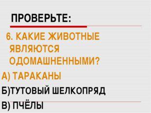 ПРОВЕРЬТЕ: 6. КАКИЕ ЖИВОТНЫЕ ЯВЛЯЮТСЯ ОДОМАШНЕННЫМИ? А) ТАРАКАНЫ Б)ТУТОВЫЙ ШЕ
