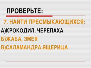 ПРОВЕРЬТЕ: 7. НАЙТИ ПРЕСМЫКАЮЩИХСЯ: А)КРОКОДИЛ, ЧЕРЕПАХА Б)ЖАБА, ЗМЕЯ В)САЛАМ