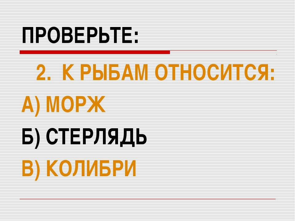 ПРОВЕРЬТЕ: 2. К РЫБАМ ОТНОСИТСЯ: А) МОРЖ Б) СТЕРЛЯДЬ В) КОЛИБРИ