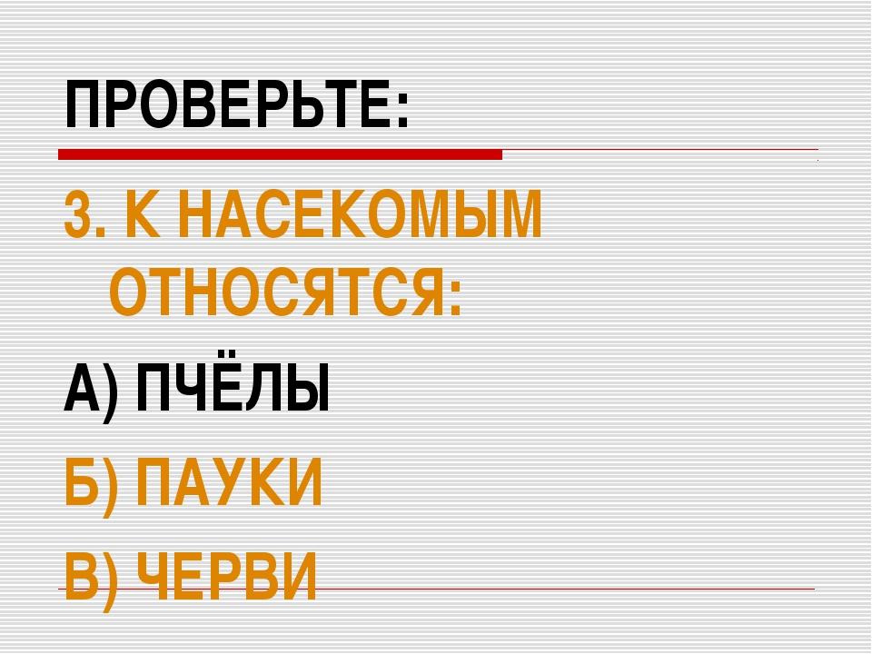 ПРОВЕРЬТЕ: 3. К НАСЕКОМЫМ ОТНОСЯТСЯ: А) ПЧЁЛЫ Б) ПАУКИ В) ЧЕРВИ
