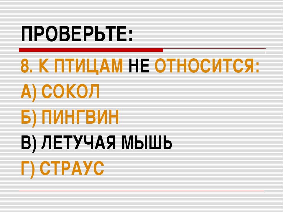 ПРОВЕРЬТЕ: 8. К ПТИЦАМ НЕ ОТНОСИТСЯ: А) СОКОЛ Б) ПИНГВИН В) ЛЕТУЧАЯ МЫШЬ Г) С...