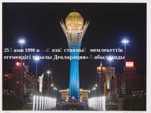 25 қазан 1990 ж. – «Қазақстанның мемлекеттік егемендігі туралы Декларация» қа