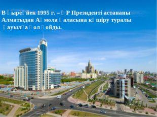 В қыреүйек 1995 г. – ҚР Президенті астананы Алматыдан Ақмола қаласына көшіру