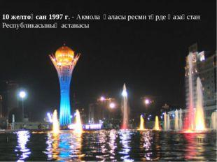 10 желтоқсан 1997 г. - Акмола қаласы ресми түрде Қазақстан Республикасының ас