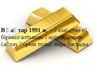 В қаңтар 1991 ж. – Қазақстан ең бірінші алтынды өндіріп, алтын сақтау қорын т