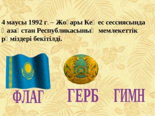 4 маусы 1992 г. – Жоғары Кеңес сессиясында Қазақстан Республикасының мемлекет