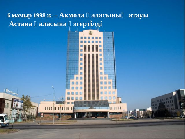6 мамыр 1998 ж. – Акмола қаласының атауы Астана қаласына өзгертілді