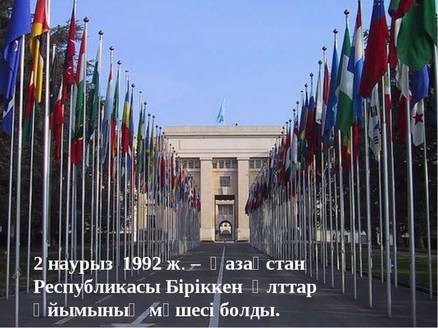 2 наурыз 1992 ж. – Қазақстан Республикасы Біріккен Ұлттар Ұйымының мүшесі бол...
