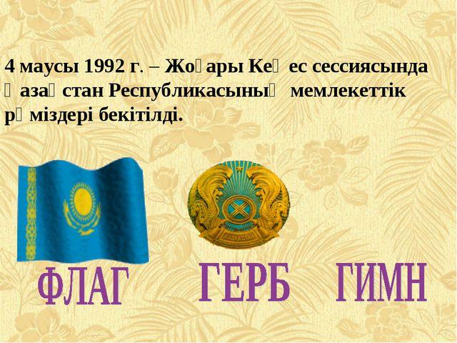4 маусы 1992 г. – Жоғары Кеңес сессиясында Қазақстан Республикасының мемлекет...