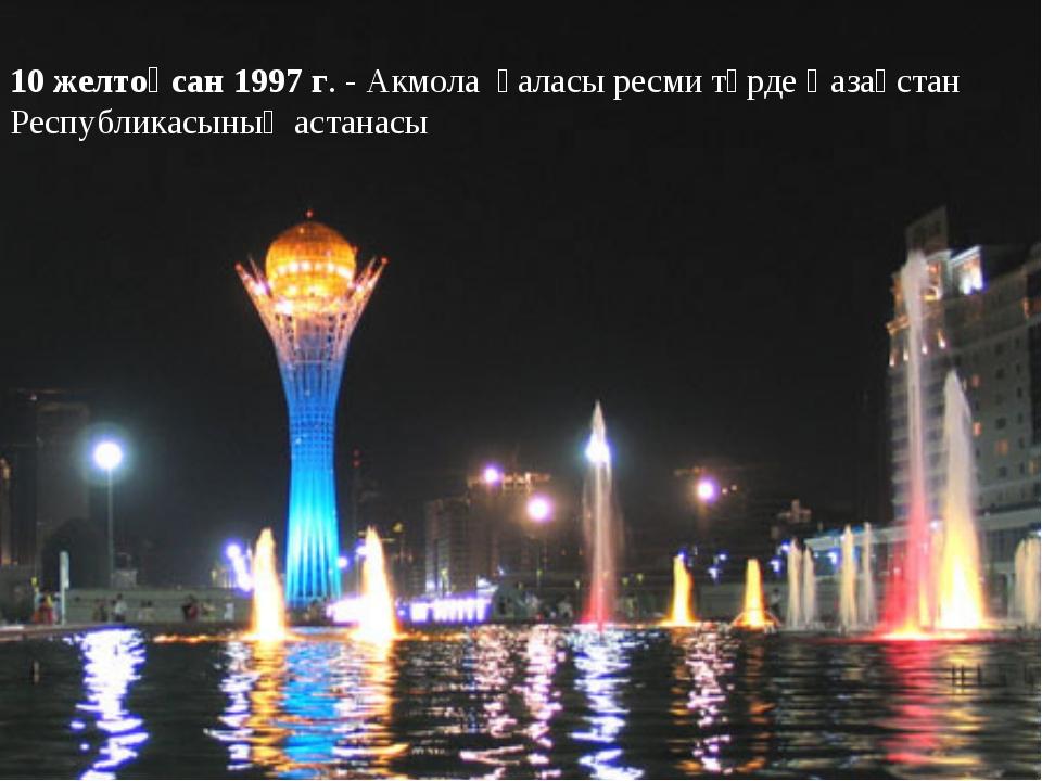 10 желтоқсан 1997 г. - Акмола қаласы ресми түрде Қазақстан Республикасының ас...