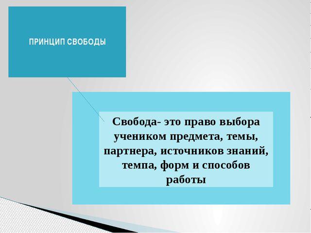 ПРИНЦИП СВОБОДЫ Свобода- это право выбора учеником предмета, темы, партнера,...