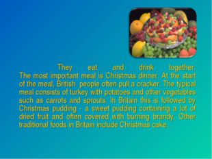They eat and drink together. The most important meal is Christmas dinner. At