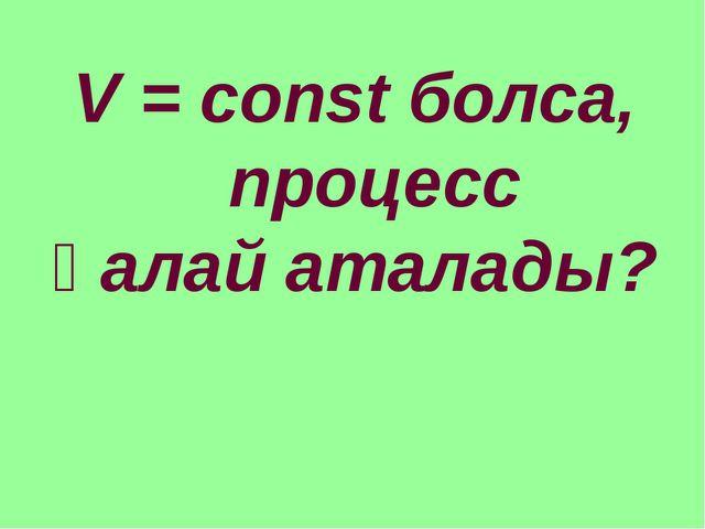 V = const болса, процесс қалай аталады?