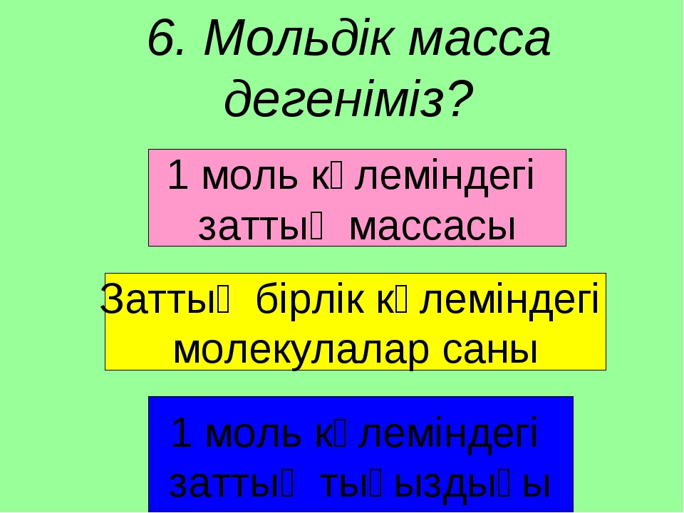 6. Мольдік масса дегеніміз? 1 моль көлеміндегі заттың массасы Заттың бірлік к...